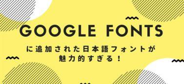 Google Fontsに追加された日本語フォントが魅力的すぎる!