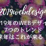2019年のWEBデザイン7つのトレンド【2019年はこれが来る!】