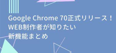 Google Chrome 70正式リリース!WEB制作者が知りたい新機能まとめ