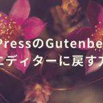 WordPressのGutenberg(グーテンベルク)から旧エディターに戻す方法