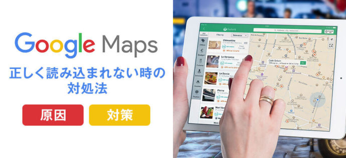 Googleマップが正しく読み込まれない時の対処法【原因と対策】