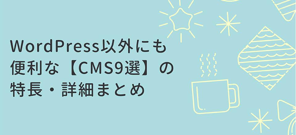 WordPress以外にも便利な【CMS9選】の特長・詳細まとめ