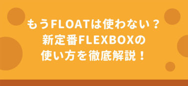 もうfloatは使わない?新定番Flexboxの使い方を徹底解説!