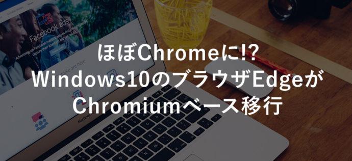 ほぼChromeに!? Windows10のブラウザEdgeがChromiumベース移行