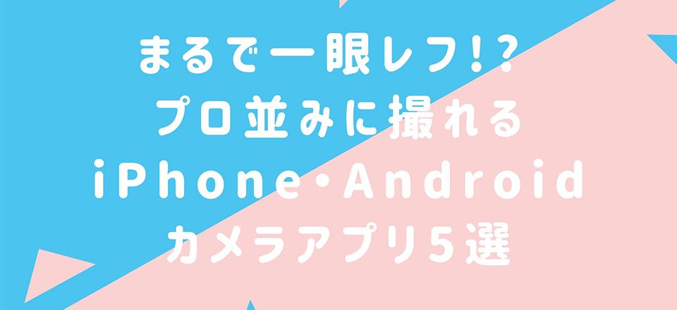 まるで一眼レフ!? プロ並みに撮れるiPhone・Androidカメラアプリ5選【無料】