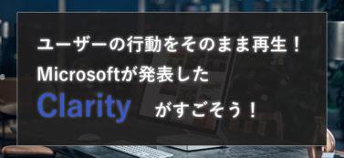 Microsoft がサイト内でのユーザーの動きを可視化する解析ツール「Clarity(クラリティ)」を発表!