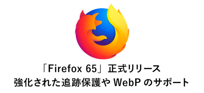 「Firefox 65」正式リリース 強化された追跡保護やWebP画像フォーマットのサポートなど