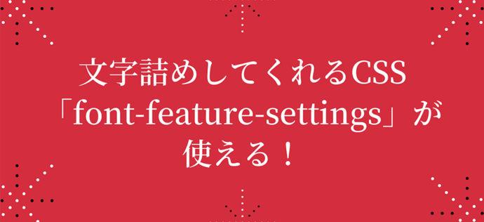 文字詰めしてくれるCSSプロパティ「font-feature-settings」が使える!