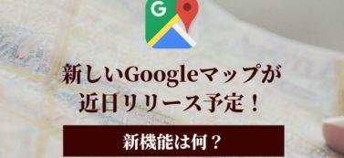 新しいGoogleマップが近日リリース予定!新機能は何?