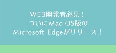 WEB開発者必見!ついにMac OS版のMicrosoft Edgeがリリース!