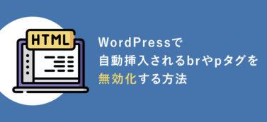 WordPressで自動挿入されるbrやpタグを無効化する方法【プラグイン不要!】