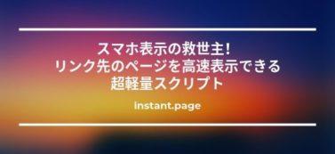 スマホ表示の救世主!リンク先のページを高速表示できる超軽量スクリプト【instant.page】