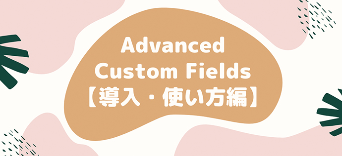 【完全版】WordPressプラグイン Advanced Custom Fields【導入・使い方編】