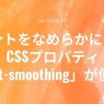 フォントをなめらかに見せるCSSプロパティ「font-smoothing」が便利!