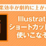 作業効率が劇的に上がる!Illustratorのショートカットキーを使いこなそう!