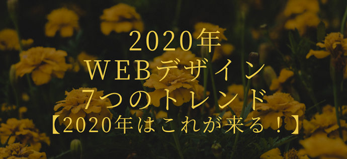 2020年のWEBデザイン7つのトレンド【2020年はこれが来る!】