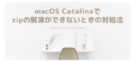 macOS Catalinaでzipの解凍ができないときの対処法