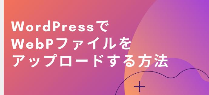 WordPressでWebPファイルをアップロードする方法【簡単】