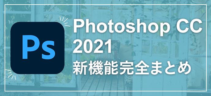 ついに発表されたPhotoshop CC 2021新機能完全まとめ