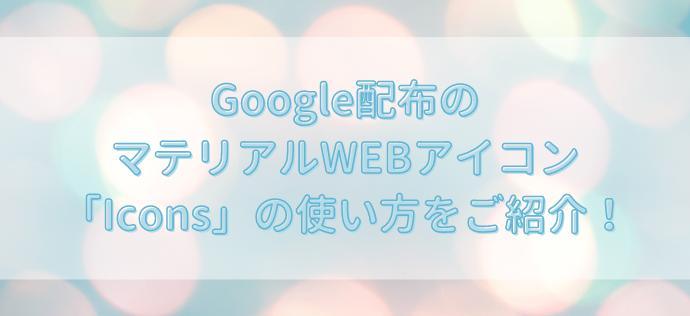【無料】Google配布のマテリアルWEBアイコン「Icons」の使い方をご紹介!