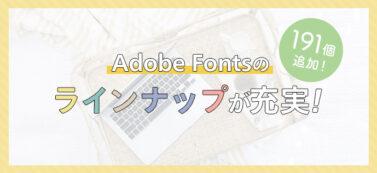 Adobe Fontsに日本語フォントが191個追加!ラインナップが充実