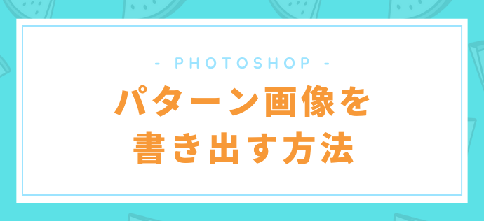 【Photoshop】パターン画像を書き出す方法【簡単】
