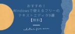 おすすめ!Windowsで使えるフリーのテキストエディタ9選【無料】