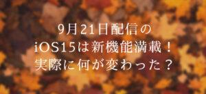 9月21日配信のiOS15は新機能満載!実際に何が変わった?
