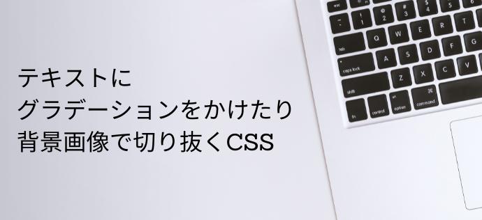 テキストに グラデーションをかけたり、背景画像で切り抜くCSS